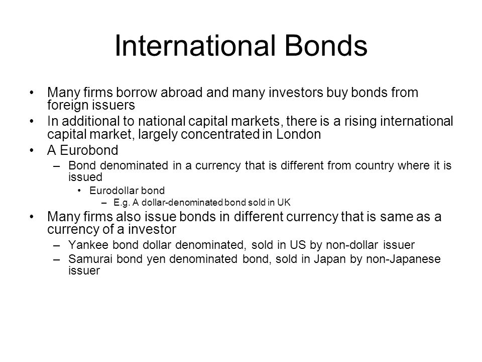 Municipal Bonds Issued by state and local governments Types –General obligation bonds Backed by faith and credit of issuer –Revenue bonds Issue to finance commercial project –Backed by revenues from this project –Airports, hospitals, etc.