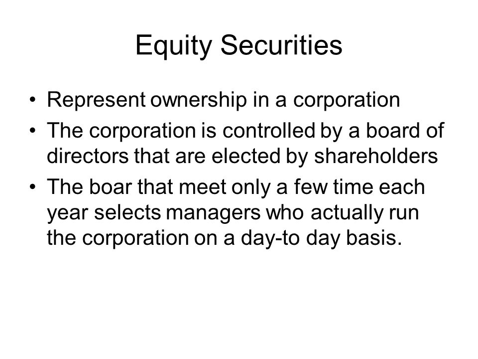 Equity Securities Common stock –Residual claim The last in line of all those who have a claim on the assets and income of the corporation After tax authorities, employees, suppliers, bondholders and other creditors If a firm is not in liquidation –After interest and taxes –Limited liability Shareholders can lose only original investment