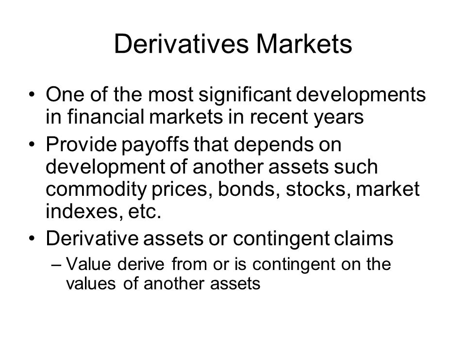 Derivatives Markets Options Basic Positions –Call (Buy) –Put (Sell) Terms –Exercise Price or strike price –Expiration Date –Assets Futures Basic Positions –Long (Buy) –Short (Sell) Terms –Delivery Date –Assets