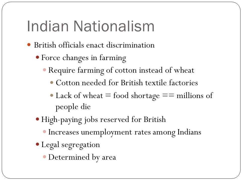Indian Nationalism Desire for self-rule 1885 – Indian National Conference formed Promote: democracy, equality Peaceful protest Protest: British to give more power to Indians Will become Congress Party and lead movement for independence