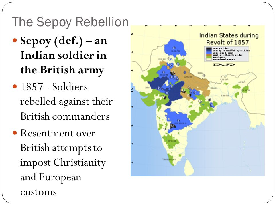 The Sepoy Rebellion Rebellion spreads across northern and central India Many British killed British end uprising within a year Kill thousands of unarmed Indians as revenge Results Both sides unhappy British tighten rule East India Company's control ends Parliament sends a viceroy to rule (def.) – governor representing a monarch Treaties signed with independent Indian states