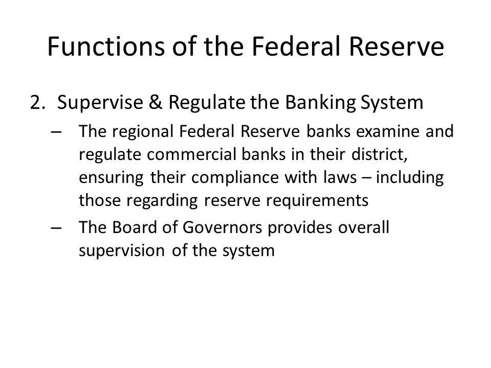 Functions of the Federal Reserve 3.Maintain Stability of the Financial System – The Fed is charged with maintaining a safe and stable monetary and financial system – As part of this function, the Fed provides liquidity to financial institutions through loans (discount window) that ensure soundness