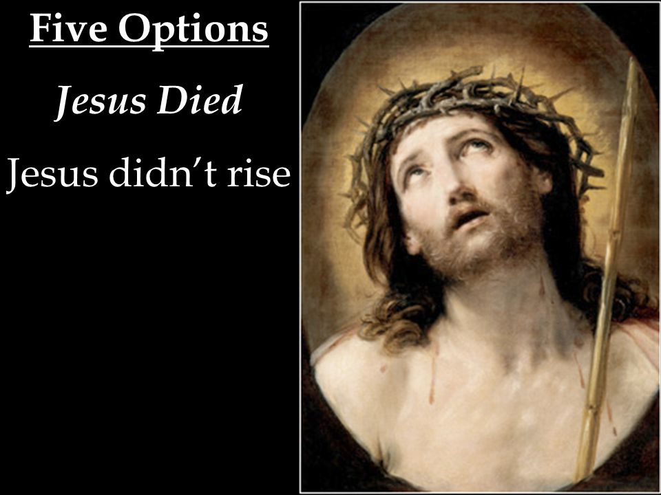 Five Options Jesus Died Jesus didn't rise (2) the apostles were deceived