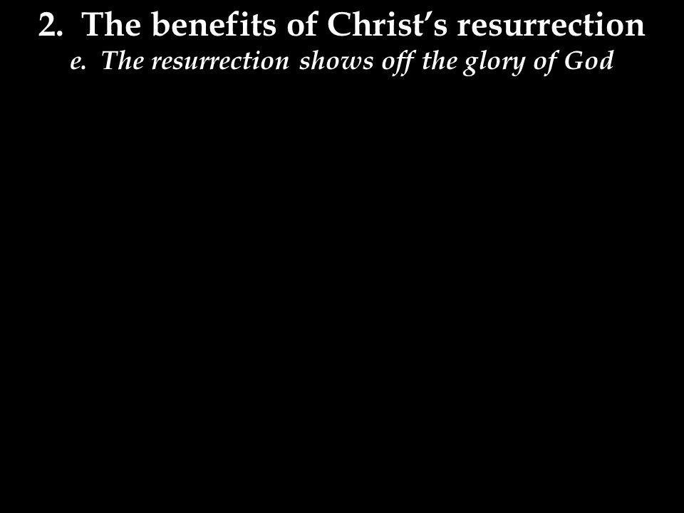 2.The benefits of Christ's resurrection e.