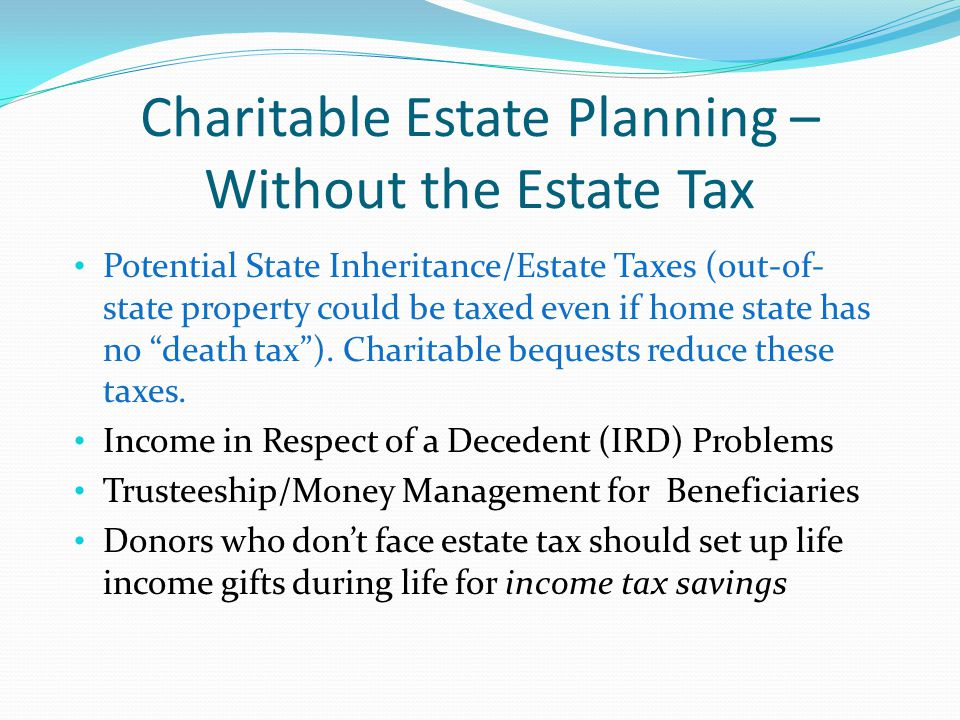 Charitable Estate Planning – Without the Estate Tax Potential State Inheritance/Estate Taxes (out-of- state property could be taxed even if home state has no death tax ).