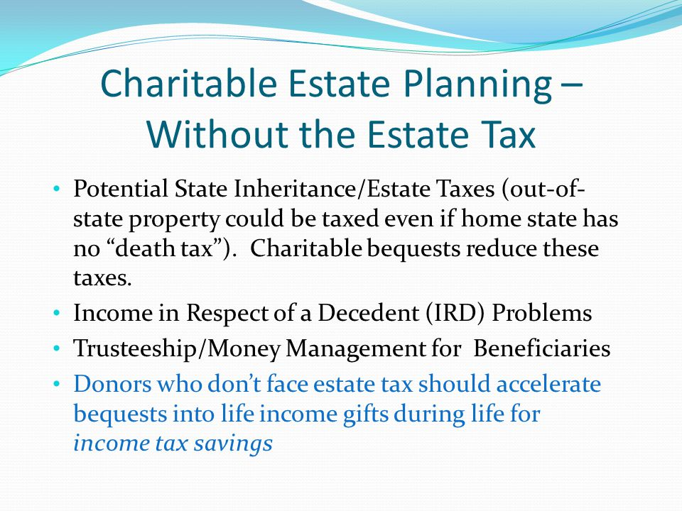 Tax-wise, Lifetime Gifts Beat Bequests for All Donors Income tax savings plus transfer tax savings for taxable estates (and lifetime personal satisfaction and recognition) Include power to accelerate bequests in durable power of attorney (or enable trustee to prepay charitable distributions) Accelerating bequests using CRTs and gift annuities is great for high-bracket donors saddled with low- basis assets, 20% capital gains rates and the new 3.8% net investment income surtax