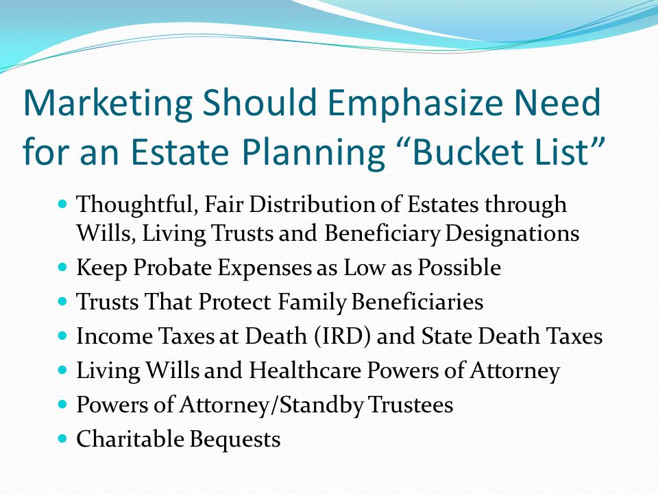 Estate Planning Bucket List Arrange for a thoughtful, fair distribution of your estate through wills, living trusts and beneficiary designations in a manner that minimizes family conflict and best provides for the welfare of your survivors Avoid the Heartbreak of Intestacy