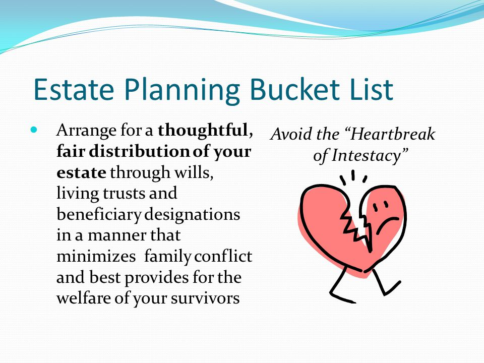 Estate Planning Bucket List Plan to minimize the costs and delays of probate (especially multi-state probate) through revocable living trusts and other non- probate transfers such as joint ownership, P.O.D.
