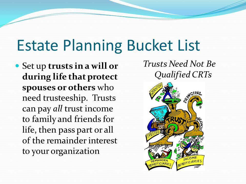 Estate Planning Bucket List Plan to avoid Income in Respect of a Decedent (IRD) problems that may arise from leaving certain types of assets to family members or others – resulting in severe income tax burdens after your death Plan for state/federal estate taxes (if necessary) Death erases capital gains taxes…but not IRD