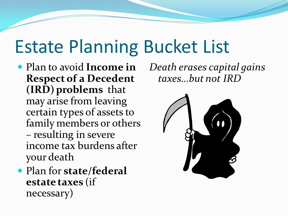 Estate Planning Bucket List Donors who don't face estate tax should consider accelerating estate gifts into life income gifts during for income tax savings.