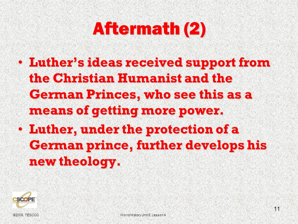 ©2009, TESCCCWorld History Unit 5, Lesson 4 12 Luther's New Theology Catholic 1)Salvation through Faith and Works 2)Theology is based on the Bible and other canonized writings 3)One reaches God through the Priests of the Church, who play a very important in the church.