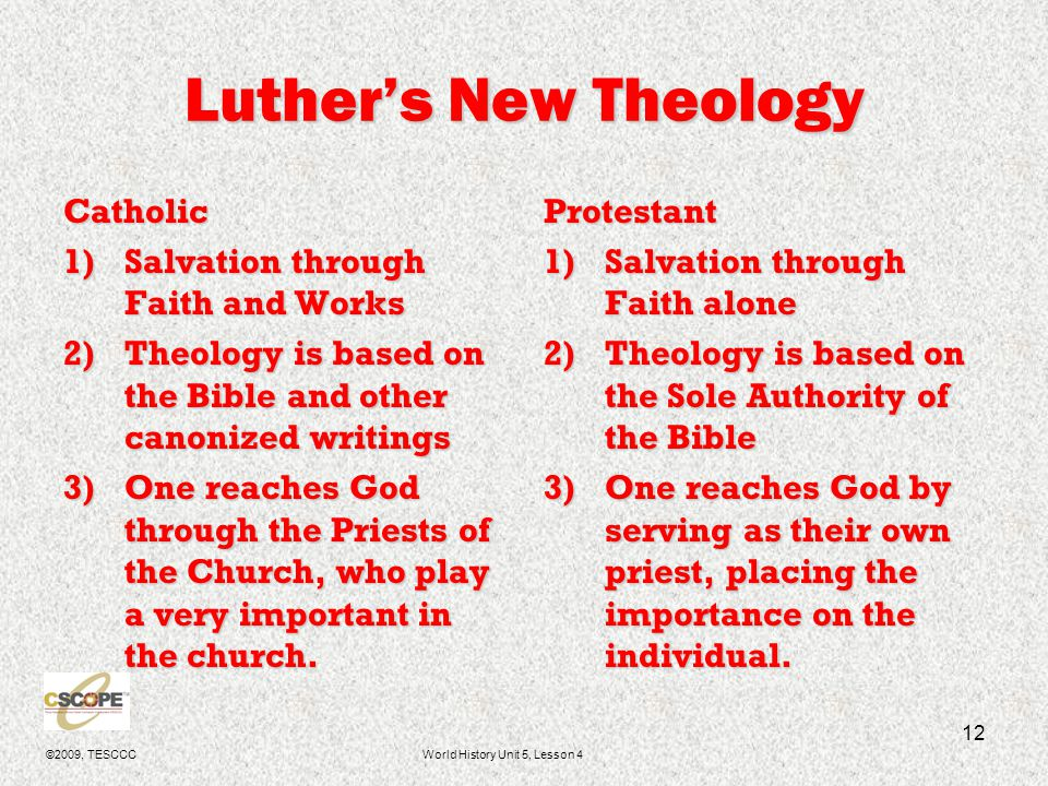 ©2009, TESCCCWorld History Unit 5, Lesson 4 13 Salvation through Faith Alone The Catholics thought works, such as the buying of indulgences, lessens your time in Purgatory (an unpleasant 'waiting area' before you are admitted into Heaven, based on your life on earth.)The Catholics thought works, such as the buying of indulgences, lessens your time in Purgatory (an unpleasant 'waiting area' before you are admitted into Heaven, based on your life on earth.) The Protestant believes that only by God's grace are you saved; therefore, you cannot earn your way into heaven.The Protestant believes that only by God's grace are you saved; therefore, you cannot earn your way into heaven.