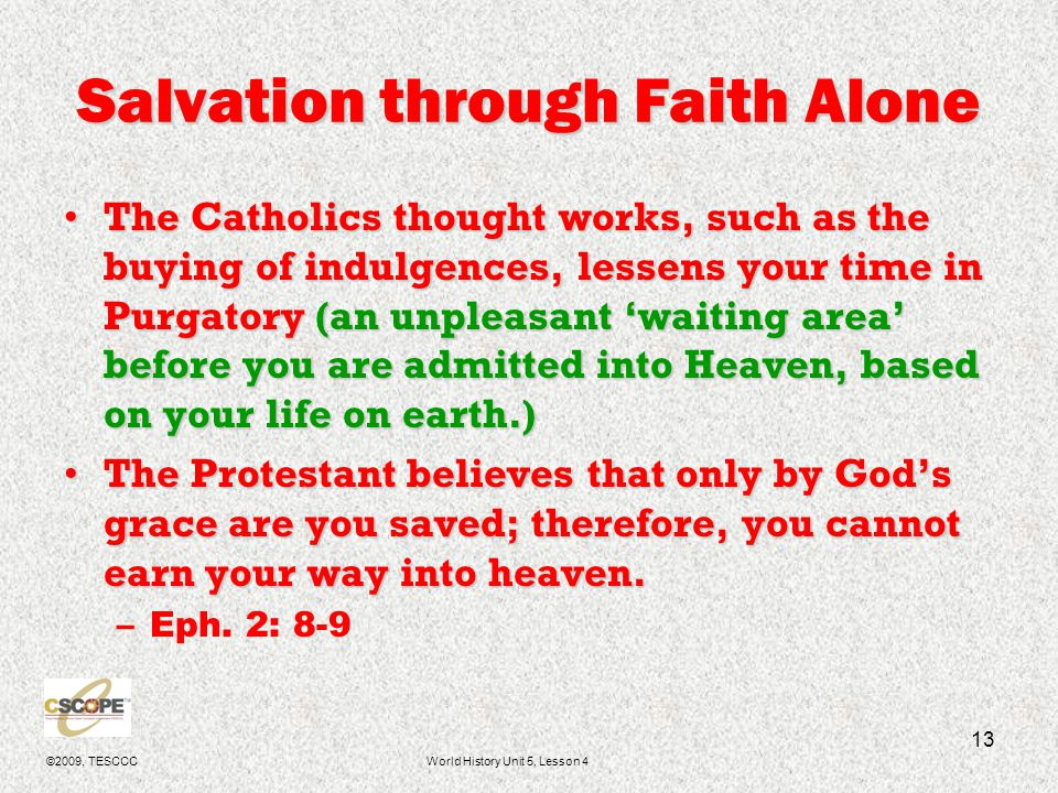 ©2009, TESCCCWorld History Unit 5, Lesson 4 14 Bible is the Sole Authority Catholics study and believe the Bible and the works of men, such as Saint Thomas Aquinas, and hold them equally important.Catholics study and believe the Bible and the works of men, such as Saint Thomas Aquinas, and hold them equally important.