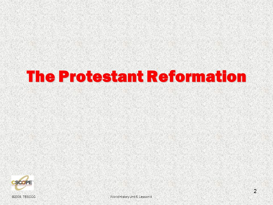 ©2009, TESCCCWorld History Unit 5, Lesson 4 3 Protestant Reformation 1517- 1650 To protest = To objectTo protest = To object To reform = To change for the betterTo reform = To change for the better The Protestant Reformation:The Protestant Reformation: –Protested practices of the Catholic Church.
