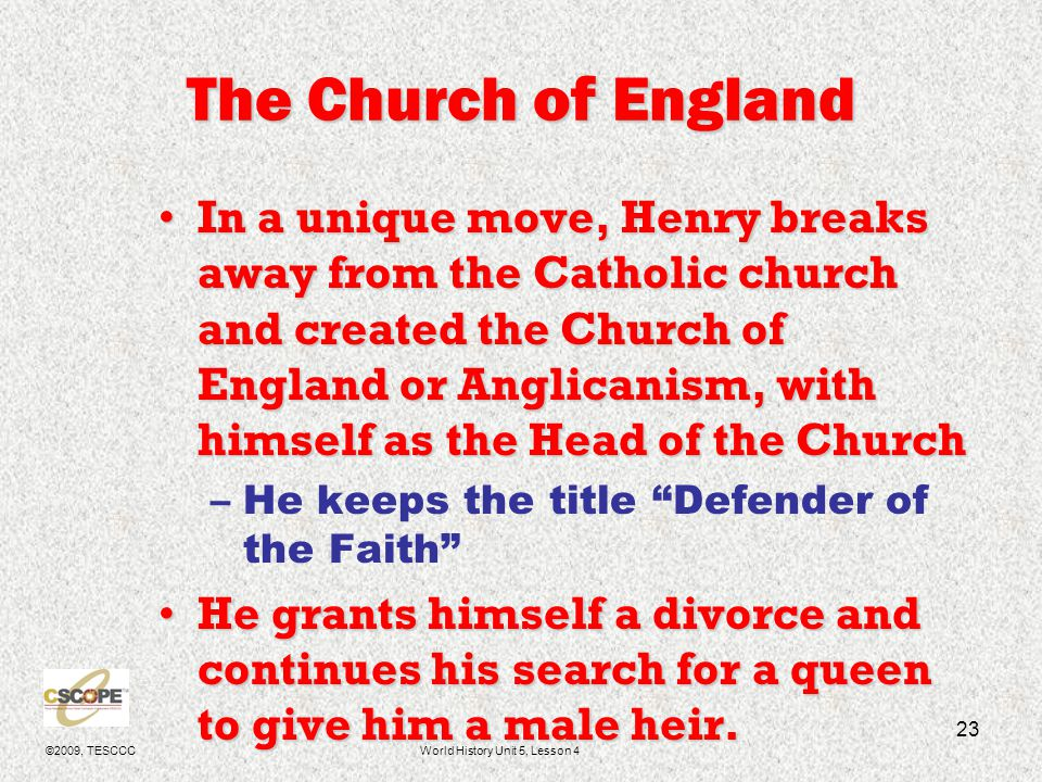 ©2009, TESCCCWorld History Unit 5, Lesson 4 24 Anglicanism The Church of England keeps many of the practices and theology of the Catholic Church.The Church of England keeps many of the practices and theology of the Catholic Church.