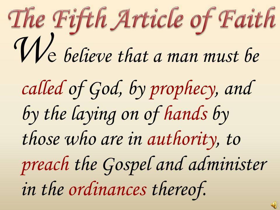 W e believe that a man must be called of God, by prophecy, and by the laying on of hands by those who are in authority, to preach the Gospel and administer in the ordinances thereof.