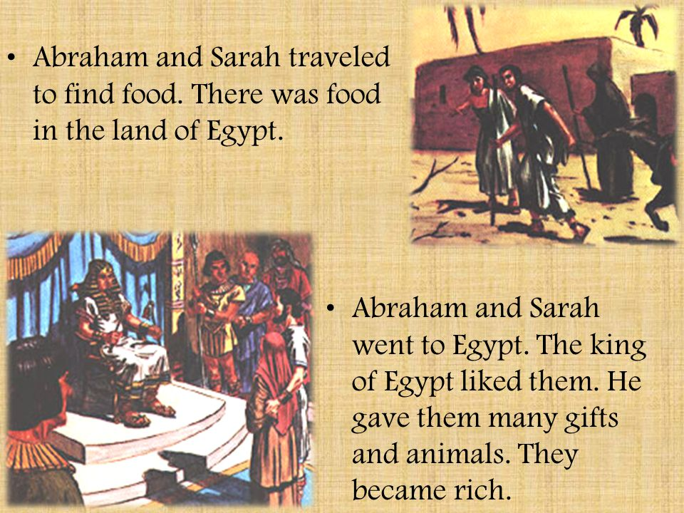 Abraham and Sarah traveled to find food.There was food in the land of Egypt.