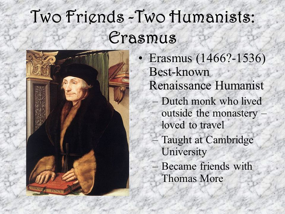 Two Friends -Two Humanists: Thomas More Lord Chancellor under Henry VIII Wrote in Latin poem, pamphlets, & biographies Wrote Utopia – Analyzes the social, economic, penal, and moral problems in England, then describes an ideal, nonexistent society where these problems do not exist.