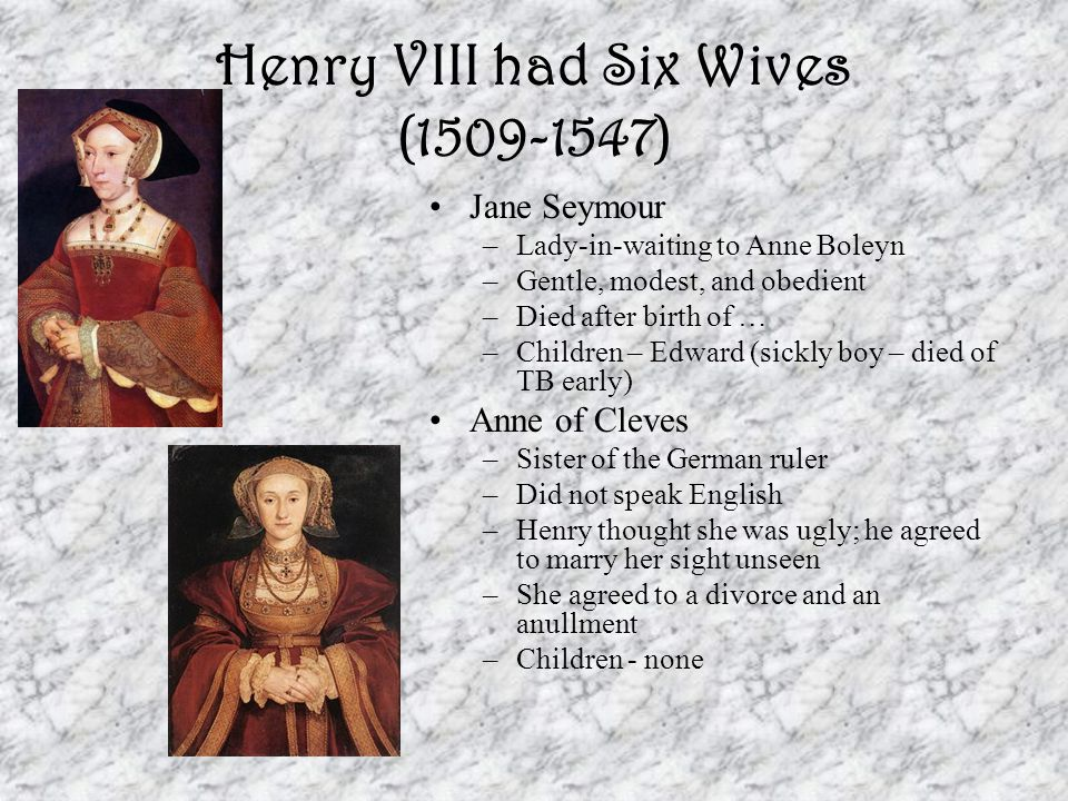 Henry VIII had Six Wives (1509-1547) Katherine Howard –Cousin of Anne Boleyn –15 or 16 when she married Henry –After her marriage to the king, she resumed a relationship with an old flame She was discovered and arrested She was executed –Children - none