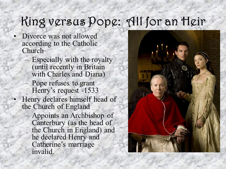 King versus Pope: All for an Heir Catherine refuses to accept the annulment of their marriage –She is put under house arrest in the Tower of London and out of Henry's sight Henry closes all monasteries and sells the riches, buildings, and lands to his subjects.