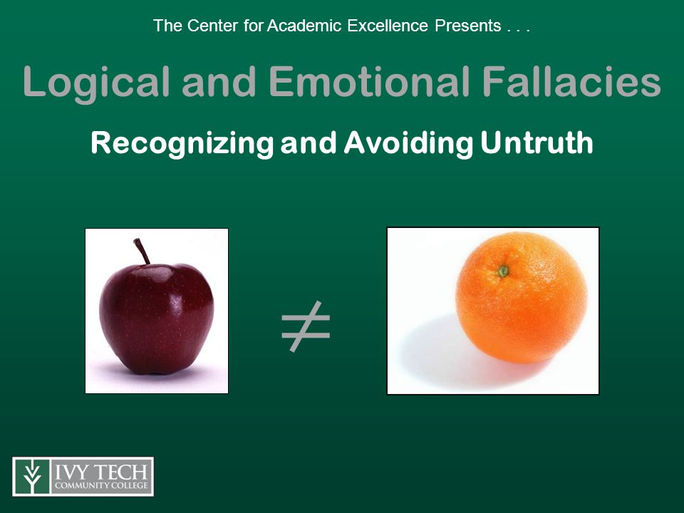 Logical and Emotional Fallacies Fallacies are false or deceptive arguments that may seem persuasive but which do not withstand analysis.