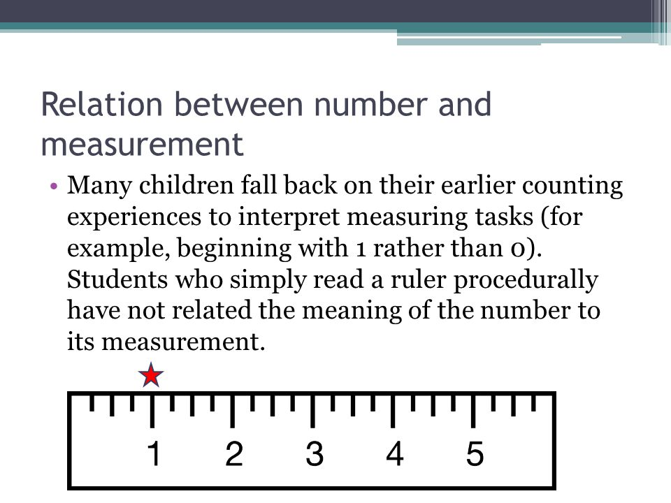 Units Versus Numbers When measuring with a ruler of this type, children must deal directly with the fact that the length of an object is the number of units (spaces, not marks, on the ruler) between the beginning point and the end point