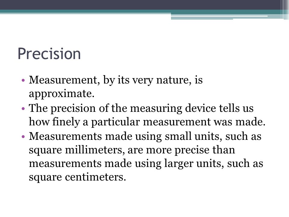 Strategies for Teaching Precision Have students specify unit of measure Encourage students to make precise measurements The accuracy of a measure is determined by how correctly a measurement has been made.