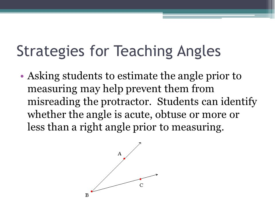 Strategies for Teaching Angles Provide students with opportunities to compare angles without measuring them.
