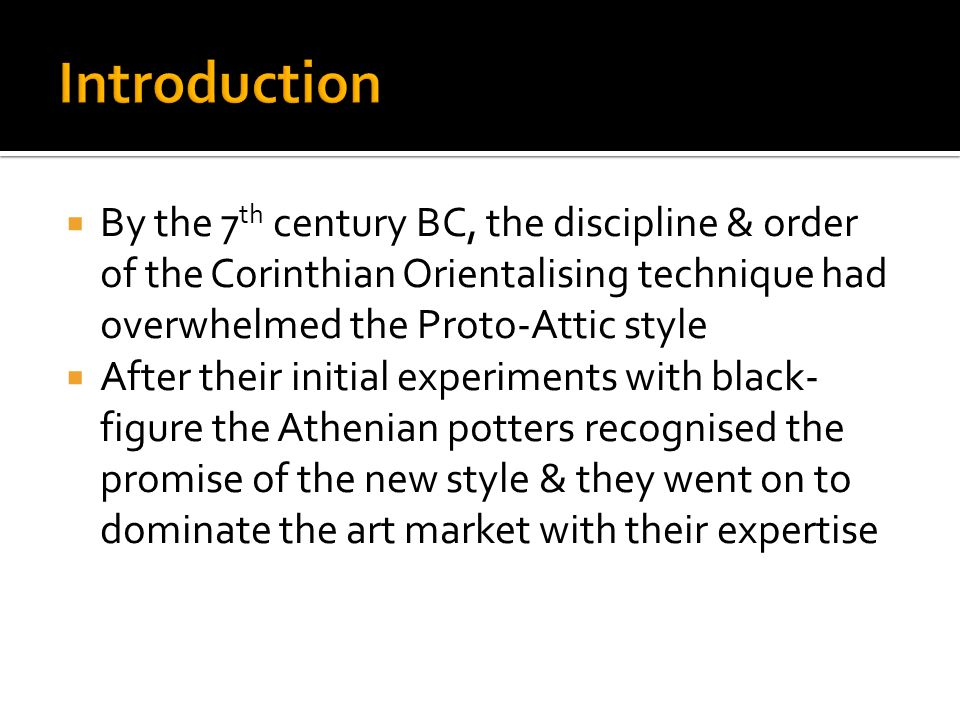  The Attic black-figure of the 6 th century BC was a mixture of old & new features  The Orientalising ideas were absorbed into the new style & adapted to fit the larger panels of decoration  Other features included: The depiction of animals – but these were overshadowed by the interest in human form Fascination with ornamentation – both floral & stylised; they were no longer scattered on the vase to fill 'holes' – they were used to accent the shape of the vessel as well as to frame the new broader panels of decoration