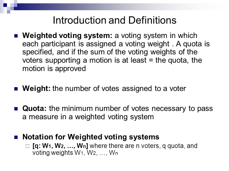 Introduction and Definitions Dictator: a participant who can pass or block any issue even if all other voters oppose it  [10: 7, 13] Dummy Voter: a participant who has no power, is never critical, and is never the pivotal voter  [8: 5, 3, 1] Veto power: had by a voter if no issue can pass without his vote.