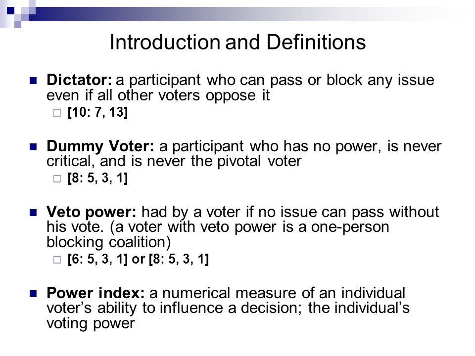 The Shapley-Shubik Power Index 1954- Lloyd Shapley and Martin Shubik This index is defined in terms of permutations (a permutation of voters in an ordering of all of the voters in a voting system)  1) Voters are ordered in accordance with their commitment to an issue (from most favorable to those most against)  2)The first voter in a permutation who, when joined by those coming before her, would have enough voting weight to win is the pivotal voter in that particular permutation.