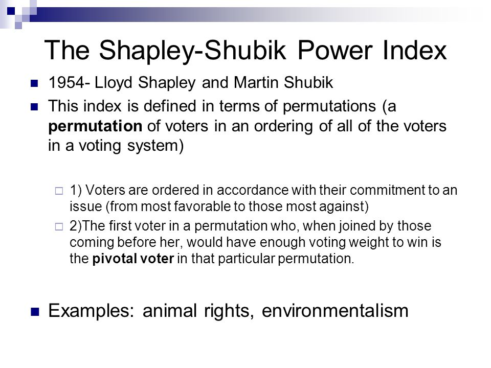 The Shapley-Shubik Power Index This power index is computed by  1) counting the number of permutations in which that voter is pivotal  2) divide this number by the total number of possible permutations If there are n voters, the total number of possible permutations is n.