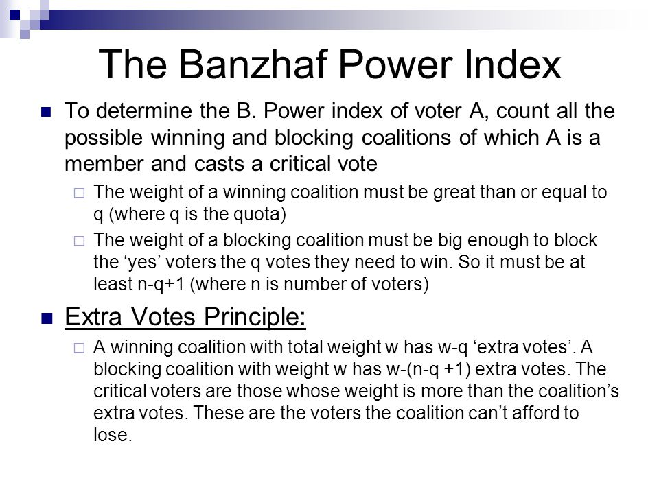 Calculating the Banzhaf Index Take the voting system [3:2,1,1] Winning coalition- have a weight of 3 or 4 A has 3 critical votes, B and C both have1 Win.