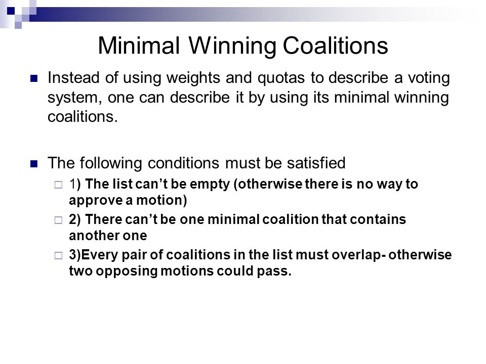 3-Voter Systems & Minimal Winning Coalitions Make a list of all voting systems with 3 voters The 3 voters are A, B, C 1) Suppose the M.W.C is {A}  Dictatorship 2) Suppose the M.W.C is {A,B,C}  Consensus rule 3) Suppose the M.W.C.