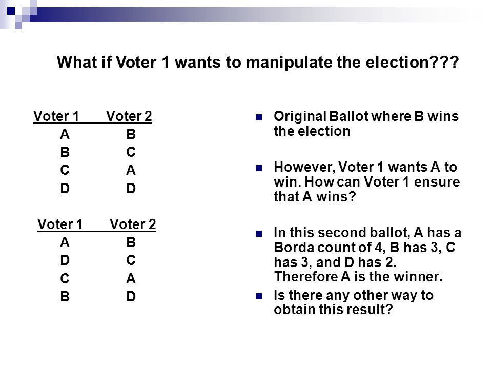 Unilateral Change- A change (in ballot) by a voter while every other voter keeps his or her ballot exactly as it was - single-voter manipulation A voting system is manipulable if there are two sequences of preference list ballots and a Voter so that Neither election results in a tie The only ballot change is by the Voter The Voter prefers the outcome of the second election to that of the first election.