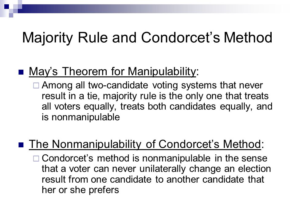 Cordorcet's Voting Paradox and Manipulability Election 1 In this example, C is the Condorcet winner Election 2 In this example, there is no Condorcet winner at all Voter 1 Voter 2 Voter 3 A B C C C A B A B Voter 1 Voter 2 Voter 3 A B C B C A C A B