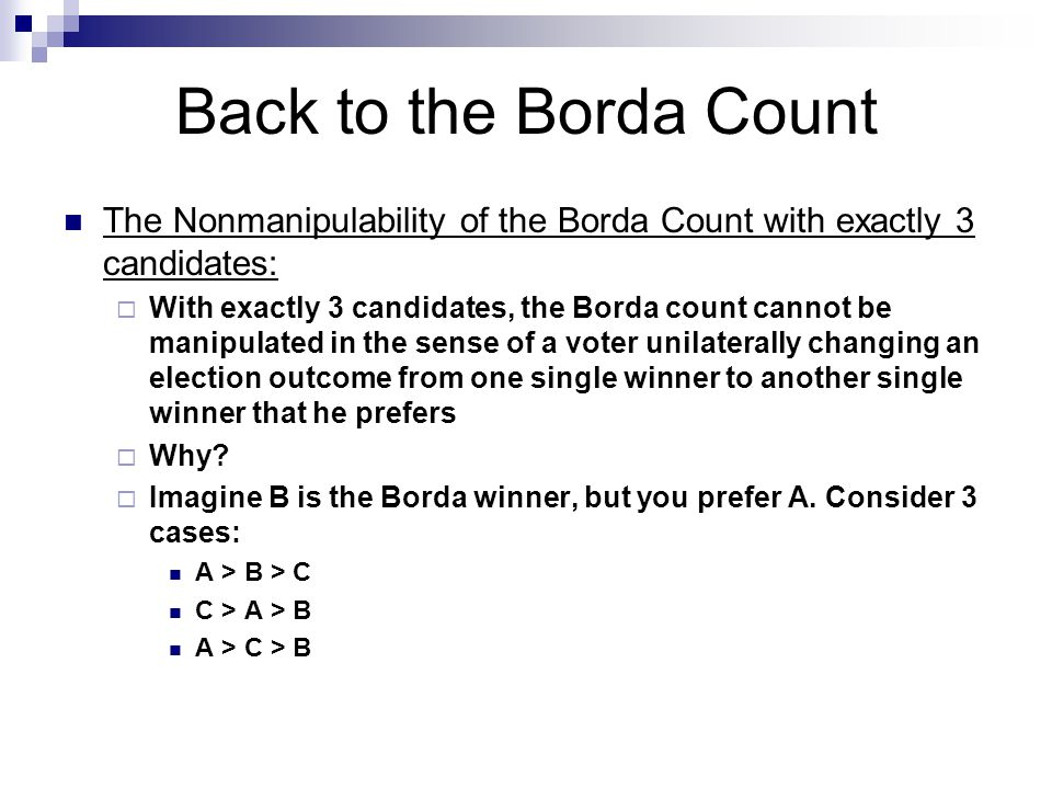 The Manipulability of the Borda Count with Four or More Candidates:  With four or more candidates and two or more voters, the Borda count can be manipulated in the sense that there exists an election in which a voter can unilaterally change the election outcome from one single winner to another single winner that he prefers  We've covered the example of 4 candidates and 2 voters.