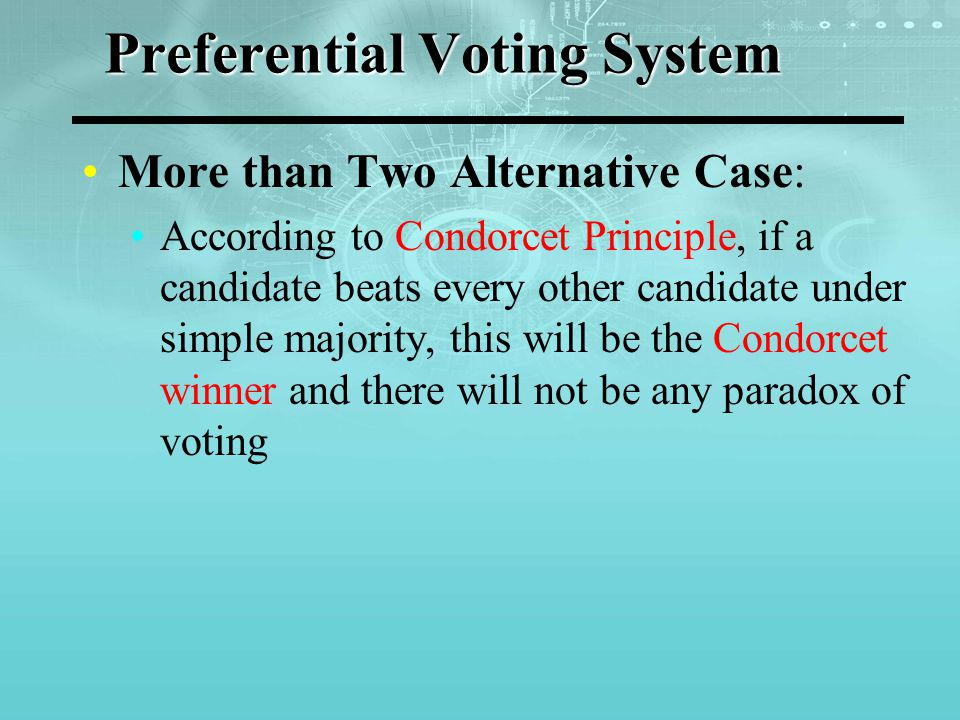 EXAMPLE Suppose the 100 voters' preferential judgments are as follows: 38 votes:a P c P b 32 votes:b P c P a 27 votes:c P b P a 3 votes:c P a P b All candidates are compared two by two: a P b: 41 votes; b P a 59 votes a P c: 38 votes; c P a 62 votesc P b P a b P c: 32 votes; c P b 68 votes C is Condorcet winner
