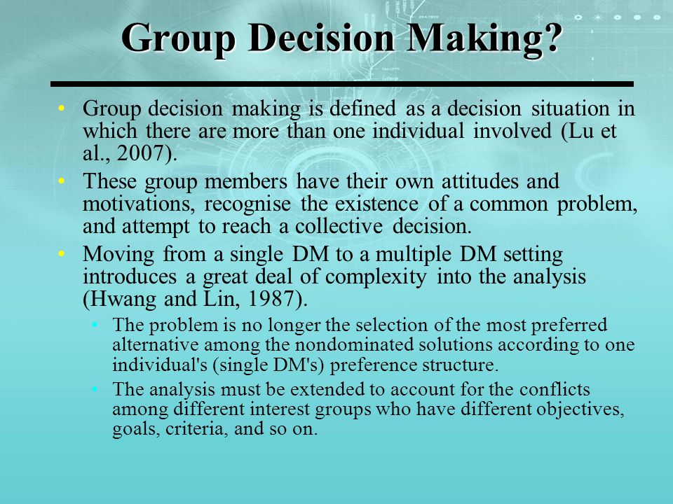 Group Decision Making Content-oriented approaches Focuses on the content of the problem, attempting to find an optimal or satisfactory solution given certain social or group constraints, or objectives Process-oriented approaches Focuses on the process of making a group decision.
