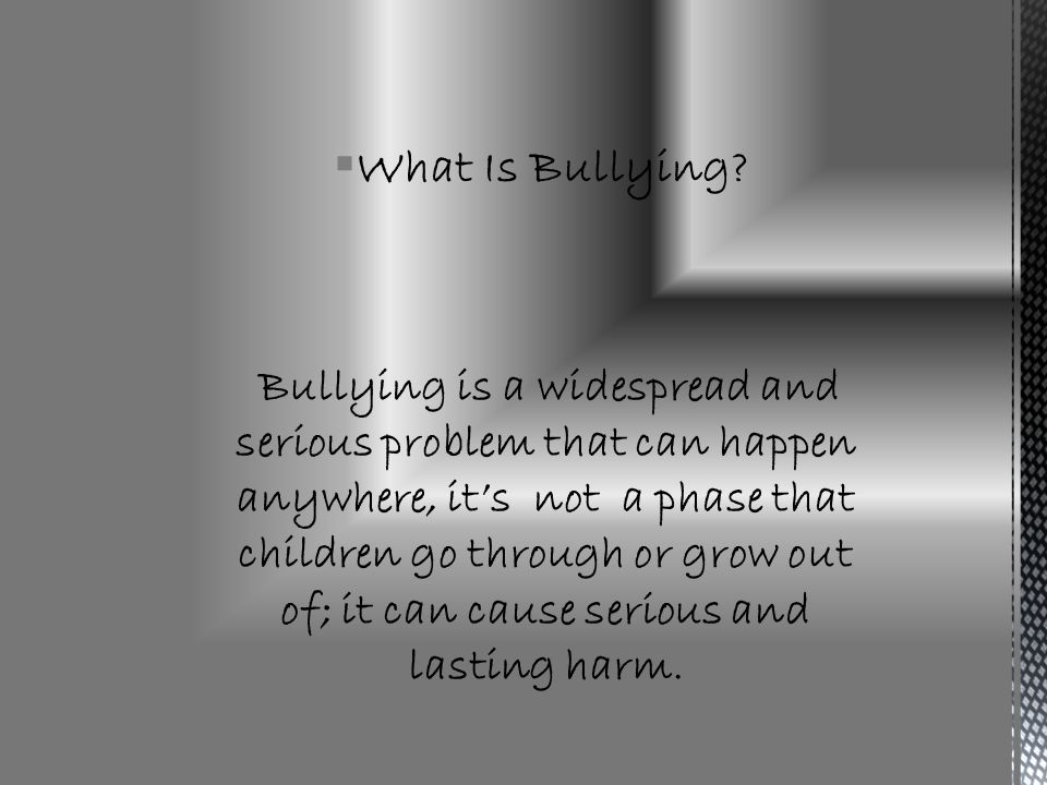 Bullying Bullying is a form of aggressive behavior that is intentional, hurtful, (physical and psychological), and/or threatening and persistent (repeated).