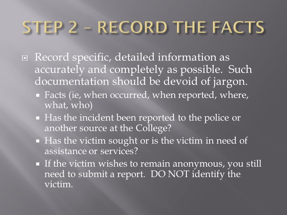 DO: Get the facts, Record the facts Report the facts to the MCC Police Let the victim know about options for reporting to police; however they are not required to do so Inform the victim about the CSA confidential reporting process DON'T: Try to prove what happened or who was at fault Attempt to find the perpetrator
