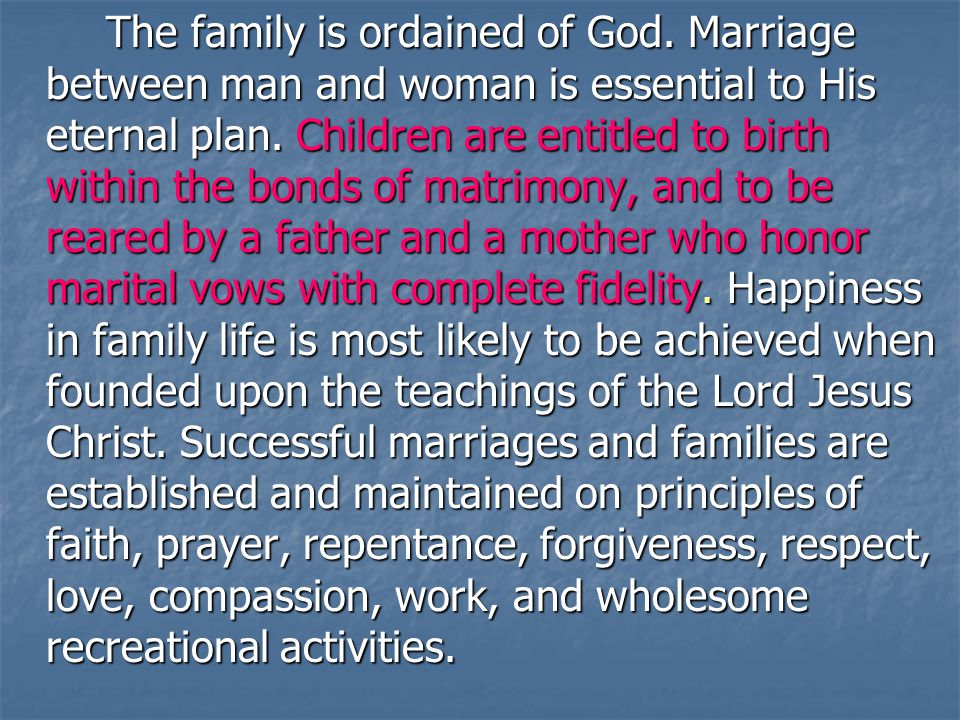By divine design, fathers are to preside over their families in love and righteousness and are responsible to provide the necessities of life and protection for their families.