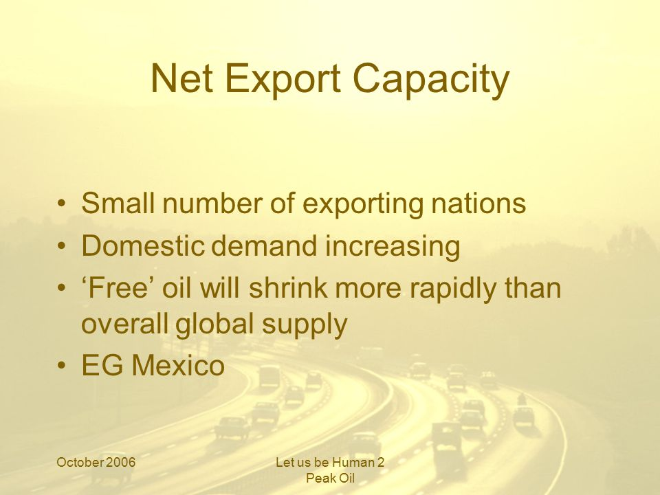 October 2006Let us be Human 2 Peak Oil Mexico Supplies 8% of US imports #4 producer world wide Cantarell –Eighth largest field in world –10% decline in first six months of this year