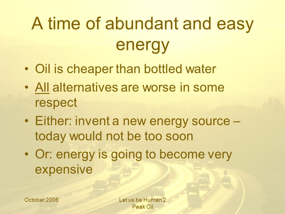 October 2006Let us be Human 2 Peak Oil Some good news Wind is significantly positive (c 20:1) So is solar (c 4:1) So are tidal, wave, HEP… And possibly bio-diesel (Brazil = 9:1)