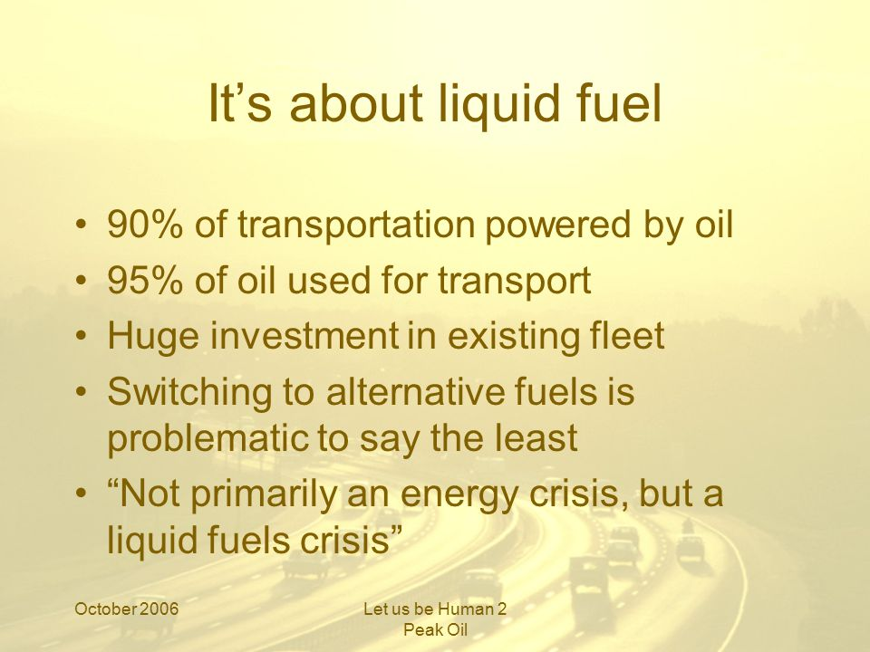 October 2006Let us be Human 2 Peak Oil It will become a choice between growing grain to feed the world, and growing grain to drive our cars