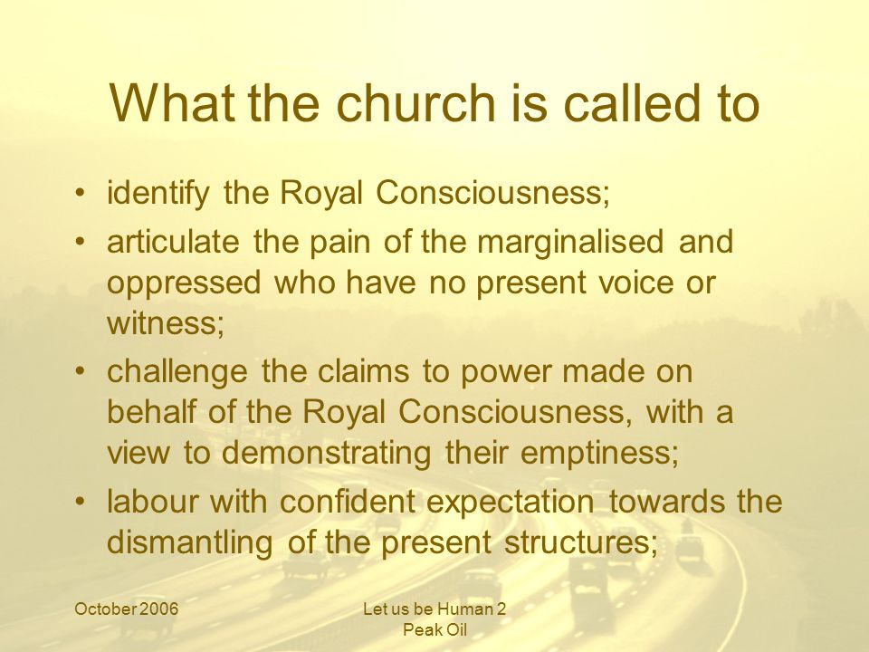 October 2006Let us be Human 2 Peak Oil What the church is called to develop new communities which break away from obeisance to the Royal Consciousness, and which offer the opportunity of free life in the image of the free God; articulate a vision of hope, a promised land, on the other side of Peak Oil, which will sustain us through the transition period in the wilderness; and trust in God.