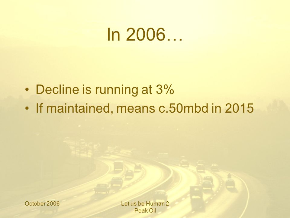 October 2006Let us be Human 2 Peak Oil Context