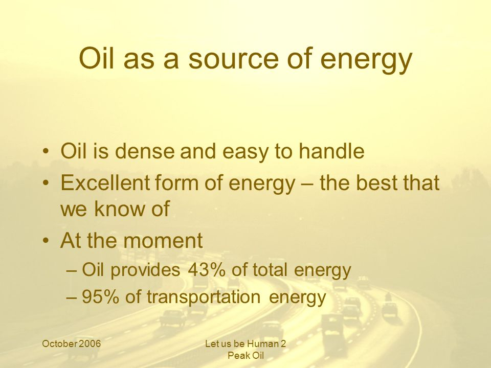 October 2006Let us be Human 2 Peak Oil Fossil fuel Deposits of ancient sunlight A non- renewable inheritance