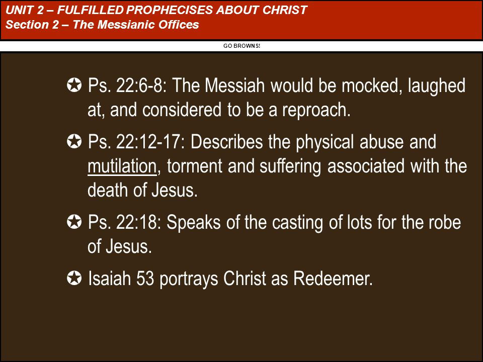 UNIT 2 – FULFILLED PROPHECISES ABOUT CHRIST Section 2 – The Messianic Offices GO BROWNS.