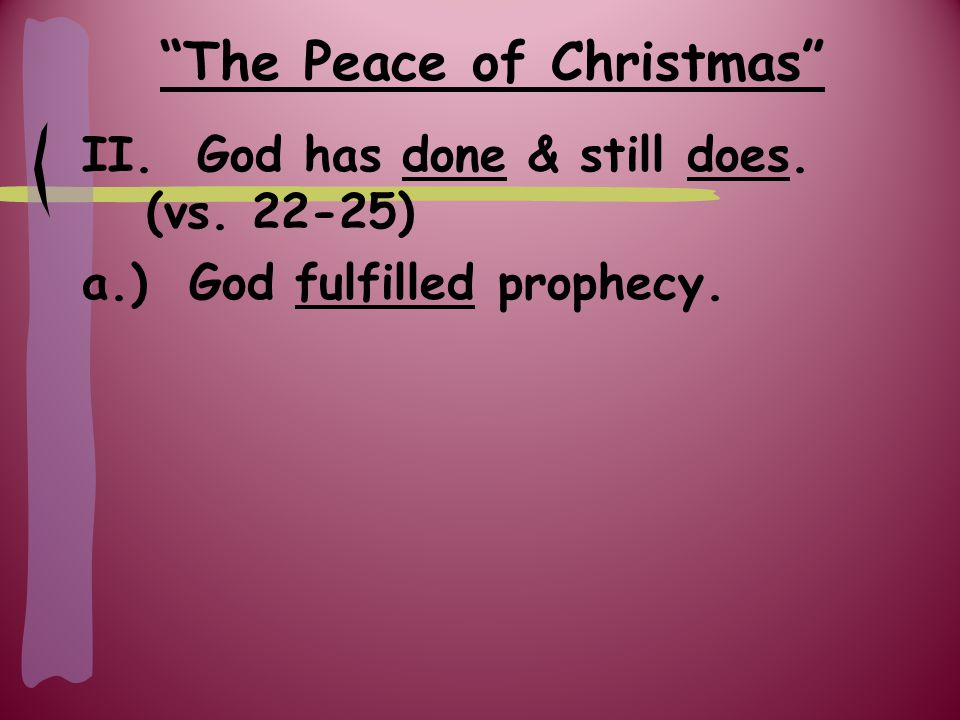 The Peace of Christmas Prophecies concerning Jesus' birth: -Virgin conception – Isaiah 7:14 – fulfilled in Matthew 1:22-23 -Born in Bethlehem – Micah 5:2 – fulfilled in Luke 2:4-11 -Descendent of Abraham – Genesis 12:1-3 – fulfilled in Matthew 1:1